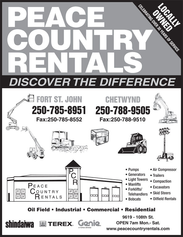 Peace Country Rentals (250-785-8951) - Display Ad - 9619 - 108th St. OPEN 7am Mon.- Sat. Oil Field   Industrial   Commercial   Residential www.peacecountryrentals.com CELEBRATING OVER 30 YEARS OF SERVICE LOCALLY OWNEDF PEACE COUNTRY RENTALS DISCOVER THE DIFFERENCE FORT ST. JOHNORT ST. JOHN CHETWYNDCHETWYND 250-785-8951 250-788-9505 Fax:250-785-8552 Fax:250-788-9510 Pumps Air Compressor Generators Trailers Light Towers Compaction Manlifts Excavators Forklifts/ Skid Steers Telehandlers Oilfield Rentals Bobcats www.peacecountryrentals.com CELEBRATING OVER 30 YEARS OF SERVICE LOCALLY OWNEDF PEACE COUNTRY RENTALS DISCOVER THE DIFFERENCE FORT ST. JOHNORT ST. JOHN CHETWYNDCHETWYND 250-785-8951 250-788-9505 Fax:250-785-8552 Fax:250-788-9510 Pumps Air Compressor Generators Trailers Light Towers Compaction Manlifts Excavators Forklifts/ Skid Steers Telehandlers Oilfield Rentals Bobcats Oil Field   Industrial   Commercial   Residential 9619 - 108th St. OPEN 7am Mon.- Sat.