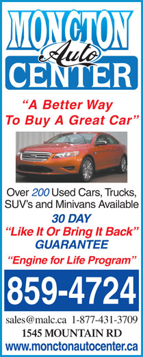 Moncton Auto Center (506-859-4724) - Annonce illustrée======= - Like It Or Bring It Back GUARANTEE Engine for Life Program 859-4724 1545 MOUNTAIN RD www.monctonautocenter.ca A Better Way To Buy A Great Car Over 200 Used Cars, Trucks, SUV s and Minivans Available 30 DAY