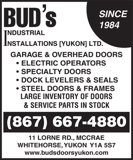 Bud's Industrial Installations Yukon Ltd (867-667-4880) - Display Ad - SINCE 1984 GARAGE & OVERHEAD DOORS ELECTRIC OPERATORS SPECIALTY DOORS DOCK LEVELERS & SEALS STEEL DOORS & FRAMES LARGE INVENTORY OF DOORS & SERVICE PARTS IN STOCK (867) 667-4880 11 LORNE RD., MCCRAE WHITEHORSE, YUKON  Y1A 5S7 www.budsdoorsyukon.com  SINCE 1984 GARAGE & OVERHEAD DOORS ELECTRIC OPERATORS SPECIALTY DOORS DOCK LEVELERS & SEALS STEEL DOORS & FRAMES LARGE INVENTORY OF DOORS & SERVICE PARTS IN STOCK (867) 667-4880 11 LORNE RD., MCCRAE WHITEHORSE, YUKON  Y1A 5S7 www.budsdoorsyukon.com
