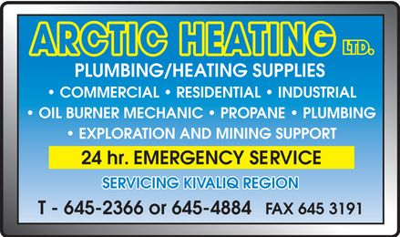 Arctic Heating (867-645-2366) - Annonce illustrée======= - ARCTIC HEATING LTD PLUMBING HEATING SUPPLIES COMMERCIAL RESIDENTIAL INDUSTRIAL OIL BURNER MECHANIC PROPANE PLUMBING EXPLORATION AND MINING SUPPORT 24 hr. EMERGENCY SERVICE SERVICING KIVALLIQ REGION T 645-2366 or 645-4884 FAX 645-3191