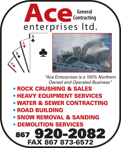 Ace Enterprises Ltd (867-920-2082) - Display Ad - DEMOLITION SERVICES 867 920-2082 FAX 867 873-6572 General Contracting Ace enterprises ltd. Ace Enterprises is a 100% Northern Owned and Operated Business ROCK CRUSHING & SALES HEAVY EQUIPMENT SERVICES WATER & SEWER CONTRACTING ROAD BUILDING SNOW REMOVAL & SANDING