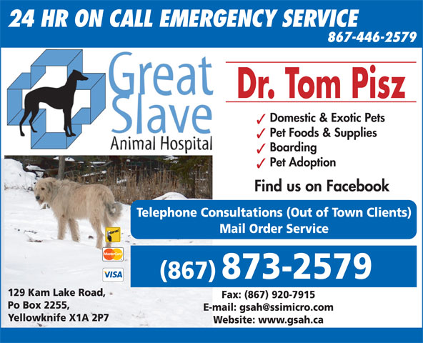 Great Slave Animal Hospital (867-873-2579) - Display Ad - 24 HR ON CALL EMERGENCY SERVICE 867-446-2579 Dr. Tom Pisz Domestic & Exotic Pets Pet Foods & Supplies Boarding Pet Adoption Find us on Facebook Telephone Consultations (Out of Town Clients) Mail Order Service (867) 873-2579 129 Kam Lake Road, Fax: (867) 920-7915 Po Box 2255, Yellowknife X1A 2P7 Website: www.gsah.ca