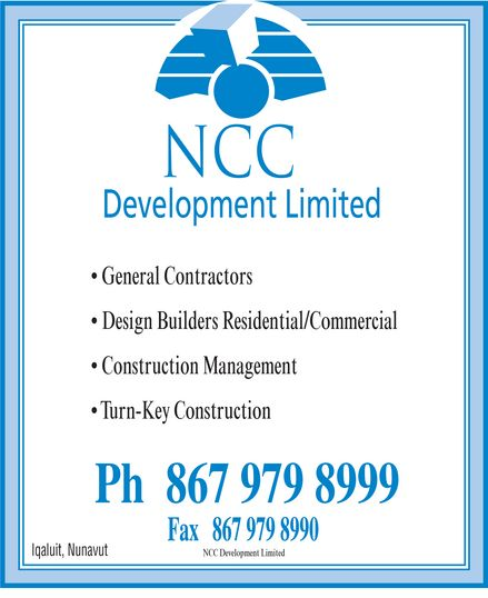 NCC Development Limited (867-979-8999) - Display Ad - NCC Development Limited  General Contractors  Design Builders Residential/Commercial  Construction Management  Turn-Key Construction Ph 867 979-8999 Fax 867 979-8990 Iqaluit Nunavut NCC Development Limited  General Contractors  Design Builders Residential/Commercial  Construction Management  Turn-Key Construction Ph 867 979-8999 Fax 867 979-8990 Iqaluit Nunavut NCC Development Limited  General Contractors  Design Builders Residential/Commercial  Construction Management  Turn-Key Construction Ph 867 979-8999 Fax 867 979-8990 Iqaluit Nunavut NCC Development Limited  General Contractors  Design Builders Residential/Commercial  Construction Management  Turn-Key Construction Ph 867 979-8999 Fax 867 979-8990 Iqaluit Nunavut