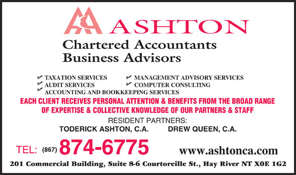 Ashton Chartered Accountants Business Advisors (867-874-6775) - Annonce illustrée======= - Chartered Accountants Business Advisors TAXATION SERVICES MANAGEMENT ADVISORY SERVICES AUDIT SERVICES COMPUTER CONSULTING ACCOUNTING AND BOOKKEEPING SERVICES EACH CLIENT RECEIVES PERSONAL ATTENTION & BENEFITS FROM THE BROAD RANGE OF EXPERTISE & COLLECTIVE KNOWLEDGE OF OUR PARTNERS & STAFF RESIDENT PARTNERS: TODERICK ASHTON, C.A. DREW QUEEN, C.A. (867) TEL: 874-6775 www.ashtonca.com 201 Commercial Building, Suite 8-6 Courtoreille St., Hay River NT X0E 1G2