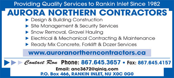 Aurora Northern Contractors (867-645-3657) - Display Ad - Providing Quality Services to Rankin Inlet Since 1982 AURORA NORTHERN CONTRACTORS Design & Building Construction Site Management & Security Services Snow Removal, Gravel Hauling Electrical & Mechanical Contracting & Maintenance Ready Mix Concrete, Forklift & Dozer Services www.auroranortherncontractors.ca Contact Ron Phone: 867.645.3657   Fax: 867.645.4157 P.O. Box 466, RANKIN INLET, NU X0C 0G0