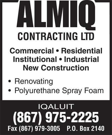 Almiq Contracting (867-975-2225) - Annonce illustrée======= - CONTRACTING LTD Commercial   Residential Institutional   Industrial New Construction Renovating Polyurethane Spray Foam IQALUIT (867) 975-2225 Fax (867) 979-3005    P.O. Box 2140