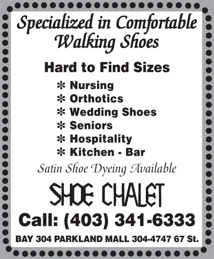 Shoe Chalet (403-341-6333) - Annonce illustrée======= - Specialized in Comfortable Walking Shoes Hard to Find Sizes Nursing Orthotics Wedding Shoes Seniors Hospitality Kitchen - Bar Satin Shoe Dyeing Available Call: (403) 341-6333 BAY 304 PARKLAND MALL 304-4747 67 St.