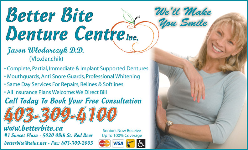 Better Bite Denture Centre Inc (403-309-4100) - Display Ad - We ll Make Better Bite You Smile Denture Centre Inc. Jason Wlodarczyk D.D. (Vlo.dar.chik) Complete, Partial, Immediate & Implant Supported Dentures Mouthguards, Anti Snore Guards, Professional Whitening Same Day Services For Repairs, Relines & Softlines All Insurance Plans Welcome: We Direct Bill Call Today To Book Your Free Consultation 403-309-4100 www.betterbite.ca Seniors Now Receive Up To 100% Coverage #1 Sunset Plaza - 5020 68th St. Red Deer