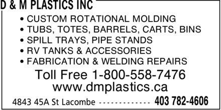D & M Plastics Inc (403-782-4606) - Annonce illustrée======= - ¿ CUSTOM ROTATIONAL MOLDING ¿ TUBS, TOTES, BARRELS, CARTS, BINS ¿ SPILL TRAYS, PIPE STANDS ¿ RV TANKS & ACCESSORIES ¿ FABRICATION & WELDING REPAIRS Toll Free 1-800-558-7476 www.dmplastics.ca ¿ CUSTOM ROTATIONAL MOLDING ¿ TUBS, TOTES, BARRELS, CARTS, BINS ¿ SPILL TRAYS, PIPE STANDS ¿ RV TANKS & ACCESSORIES ¿ FABRICATION & WELDING REPAIRS Toll Free 1-800-558-7476 www.dmplastics.ca
