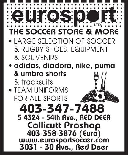 Eurosport Ltd (403-347-7488) - Display Ad - THE SOCCER STORE & MORE 403-347-7488 5 4324 - 54th Ave., RED DEER Collicutt Proshop 403-358-3876 (Euro) www.eurosportsoccer.com 3031 - 30 Ave., Red Deer