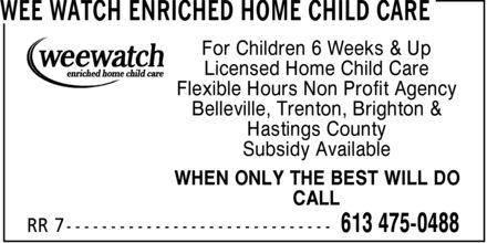 Wee Watch Enriched Home Child Care (613-475-0488) - Display Ad - For Children 6 Weeks & Up Licensed Home Child Care Flexible Hours Non Profit Agency Belleville, Trenton, Brighton & Hastings County Subsidy Available WHEN ONLY THE BEST WILL DO CALL For Children 6 Weeks & Up Licensed Home Child Care Flexible Hours Non Profit Agency Belleville, Trenton, Brighton & Hastings County Subsidy Available WHEN ONLY THE BEST WILL DO CALL