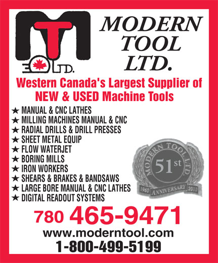 Modern Tool Ltd (780-465-9471) - Annonce illustrée======= - MODERN TOOL LTD. Western Canada's Largest Supplier of NEW & USED Machine Tools MANUAL & CNC LATHES MILLING MACHINES MANUAL & CNC RADIAL DRILLS & DRILL PRESSES SHEET METAL EQUIP FLOW WATERJET BORING MILLS st IRON WORKERS 51 SHEARS & BRAKES & BANDSAWS LARGE BORE MANUAL & CNC LATHES DIGITAL READOUT SYSTEMS 780 465-9471 www.moderntool.com 1-800-499-5199