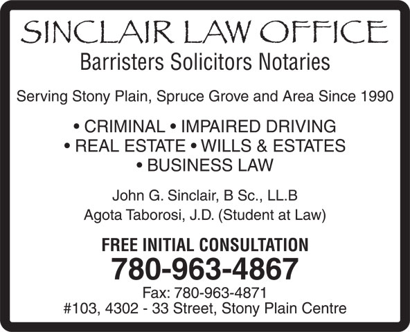 Sinclair Law Office (780-963-4867) - Annonce illustrée======= - Barristers Solicitors Notaries Serving Stony Plain, Spruce Grove and Area Since 1990 CRIMINAL   IMPAIRED DRIVING REAL ESTATE   WILLS & ESTATES BUSINESS LAW John G. Sinclair, B Sc., LL.B Agota Taborosi, J.D. (Student at Law) FREE INITIAL CONSULTATION 780-963-4867 Fax: 780-963-4871 #103, 4302 - 33 Street, Stony Plain Centre