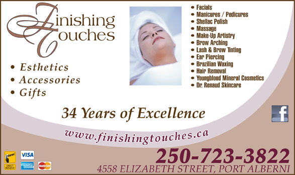 Finishing Touches (250-723-3822) - Display Ad - Facials Manicures / Pedicures Shellac Polish Massage Make-Up Artistry Brow Arching Lash & Brow Tinting Ear Piercing Brazilian Waxing Esthetics Hair Removal Youngblood Mineral Cosmetics Accessories Dr. Renaud Skincare Gifts 34 Years of Excellence 250-723-3822 4558 ELIZABETH STREET, PORT ALBERNI