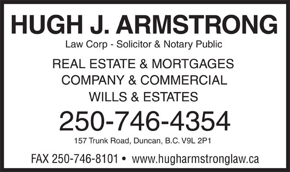 Hugh J Armstrong Lawyer and Notary Public (250-746-4354) - Display Ad - Law Corp - Solicitor & Notary Public REAL ESTATE & MORTGAGES COMPANY & COMMERCIAL WILLS & ESTATES 250-746-4354 157 Trunk Road, Duncan, B.C. V9L 2P1 FAX 250-746-8101    www.hugharmstronglaw.ca HUGH J. ARMSTRONG