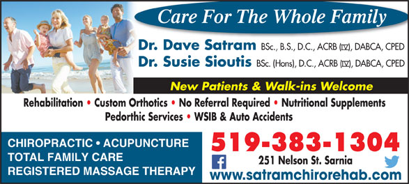 Satram Dave Dr (519-383-1304) - Annonce illustrée======= - 251 Nelson St. Sarnia REGISTERED MASSAGE THERAPY Care For The Whole Family www.satramchirorehab.com Dr. Dave Satram BSc., B.S., D.C., ACRB (   ), DABCA, CPED Dr. Susie Sioutis BSc. (Hons), D.C., ACRB (   ), DABCA, CPED New Patients & Walk-ins Welcome Rehabilitation   Custom Orthotics   No Referral Required   Nutritional SupplementsRehabilitation   Custom Orthotics   No Referral Required   Nutritional Supplements Pedorthic Services   WSIB & Auto Accidents    Pedorthic Services   WSIB & Auto Accidents CHIROPRACTIC   ACUPUNCTURE 519-383-1304 TOTAL FAMILY CARE