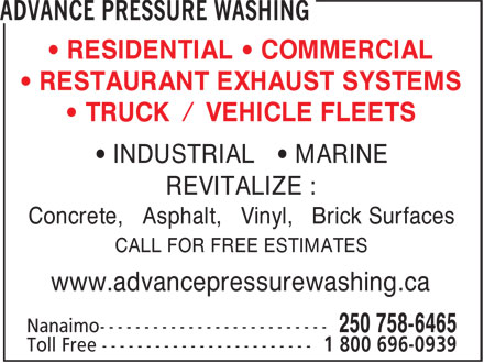 Advance Pressure Washing (250-758-6465) - Display Ad - REVITALIZE : Concrete, Asphalt, Vinyl, Brick Surfaces CALL FOR FREE ESTIMATES www.advancepressurewashing.ca • RESIDENTIAL • COMMERCIAL • RESTAURANT EXHAUST SYSTEMS • TRUCK / VEHICLE FLEETS • INDUSTRIAL • MARINE