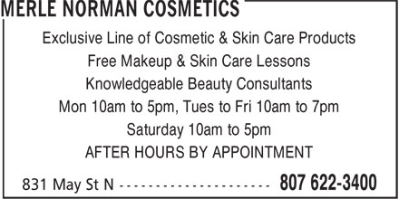 Merle Norman Cosmetic Studio & Day Spa (807-622-3400) - Display Ad - Exclusive Line of Cosmetic & Skin Care Products Free Makeup & Skin Care Lessons Knowledgeable Beauty Consultants Mon 10am to 5pm, Tues to Fri 10am to 7pm Saturday 10am to 5pm AFTER HOURS BY APPOINTMENT