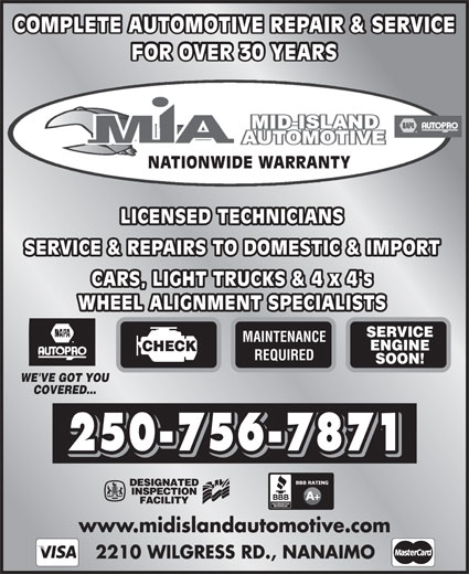 Mid Island Automotive Repairs (250-756-7871) - Display Ad - COMPLETE AUTOMOTIVE REPAIR & SERVICE FOR OVER 30 YEARS NATIONWIDE WARRANTY LICENSED TECHNICIANSLICENSED TECHNICIANS SERVICE & REPAIRS TO DOMESTIC & IMPORTSERVICE & REPAIRS TO DOMESTIC & IMPORT CARS, LIGHT TRUCKS & 4 x 4'sCARS, LIGHT TRUCKS & 4 x 4's WHEEL ALIGNMENT SPECIALISTSWHEEL ALIGNMENT SPECIALISTS SERVICE MAINTENANCE ENGINE CHECK REQUIRED SOON! WE'VE GOT YOU COVERED... 250-756-7871 www.midislandautomotive.com 2210 WILGRESS RD., NANAIMO