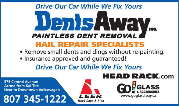 Dents Away Inc (807-345-1222) - Annonce illustrée======= - Drive Our Car While We Fix Yours HAIL REPAIR SPECIALISTS Remove small dents and dings without re-painting. Insurance approved and guaranteed! Drive Our Car While We Fix Yours HEAD RACK .com 575 Central Avenue Across from Kal Tire Next to Downtown Volkswagen www.goglasstbay.ca 807 345-1222