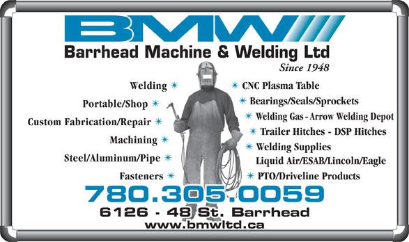 Barrhead Machine & Welding Ltd (780-674-2924) - Annonce illustrée======= - Welding Supplies Steel/Aluminum/Pipe Liquid Air/ESAB/Lincoln/Eagle Fasteners PTO/Driveline Products 780.305.0059 6128 - 48 St. Barrhead6126 - 48 St. Barrhead www.bmwltd.ca Barrhead Machine & Welding Ltd Since 1948 Welding TT CNC Plasma Table Bearings/Seals/Sprockets Portable/Shop Welding Gas - Arrow Welding Depot Custom Fabrication/Repair Trailer Hitches - DSP Hitches Machining