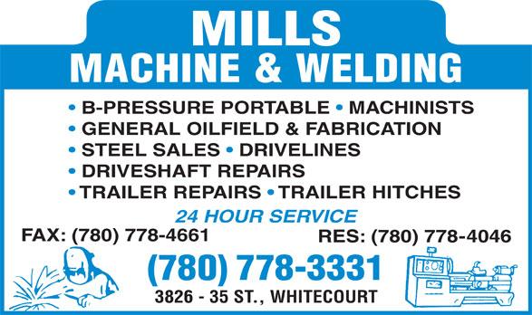 Mills Machine & Welding Inc (780-778-3331) - Annonce illustrée======= - MACHINE & WELDING B-PRESSURE PORTABLE   MACHINISTS GENERAL OILFIELD & FABRICATION STEEL SALES   DRIVELINES DRIVESHAFT REPAIRS TRAILER REPAIRS   TRAILER HITCHES 24 HOUR SERVICE FAX: (780) 778-4661 RES: (780) 778-4046 (780) 778-3331 3826 - 35 ST., WHITECOURT MILLS