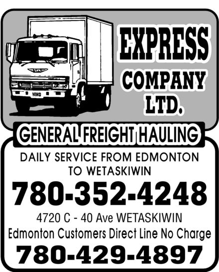 Express Company Ltd (780-352-4248) - Annonce illustrée======= - Express Company Ltd. GENERAL FREIGHT HAULING DAILY SERVICE FROM EDMONTON TO WETASKIWIN 780-352-4248 4720 C 40 Ave WETASKIWIN Edmonton Customers Direct Line No Charge 780-429-4897