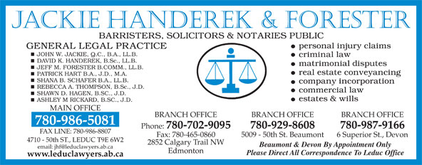 Jackie Handerek & Forester (780-986-5081) - Display Ad - 780-986-5081 Phone: 780-702-9095 780-929-8608 780-987-9166 FAX LINE: 780-986-8807 Fax: 780-465-0860 5009 - 50th St. Beaumont 6 Superior St., Devon 4710 - 50th ST., LEDUC T9E 6W2 2852 Calgary Trail NW Beaumont & Devon By Appointment Only Edmonton Please Direct All Correspondence To Leduc Office www.leduclawyers.ab.ca Jackie Handerek & Forester JOHN W. JACKIE, Q.C., B.A., LL.B. DAVID K. HANDEREK, B.Sc., LL.B. JEFF M. FORESTER B.COMM., LL.B. PATRICK HART B.A., J.D., M.A. SHANA B. SCHAFER B.A., LL.B. REBECCA A. THOMPSON, B.Sc., J.D. SHAWN D. HAGEN, B.SC., J.D. ASHLEY M RICKARD, B.SC., J.D. MAIN OFFICE BRANCH OFFICE BRANCH OFFICE