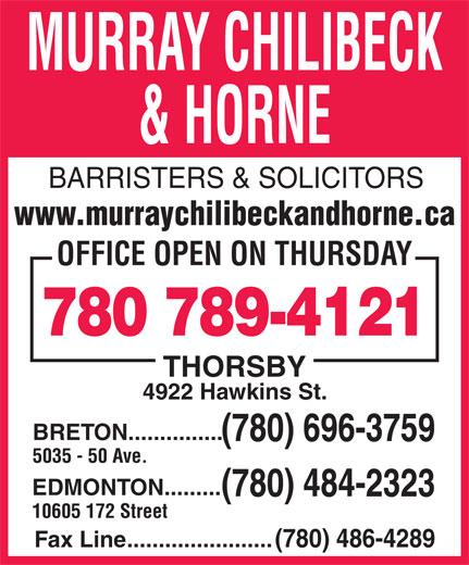 Murray Chilibeck & Horne (780-484-2323) - Annonce illustrée======= - MURRAY CHILIBECK & HORNE BARRISTERS & SOLICITORS www.murraychilibeckandhorne.ca OFFICE OPEN ON THURSDAY 780 789-4121 THORSBY 4922 Hawkins St. BRETON............... (780) 696-3759 5035 - 50 Ave. EDMONTON......... (780) 484-2323 10605 172 Street Fax Line.......................(780) 486-4289