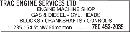 Trac Engine Services Ltd (780-452-2035) - Display Ad - TRAC ENGINE SERVICES LTD ENGINE MACHINE SHOP GAS & DIESEL - CYL. HEADS BLOCKS   CRANKSHAFTS   CONRODS 780 452-2035 11235 154 St NW Edmonton -------- TRAC ENGINE SERVICES LTD ENGINE MACHINE SHOP GAS & DIESEL - CYL. HEADS BLOCKS   CRANKSHAFTS   CONRODS 780 452-2035 11235 154 St NW Edmonton --------