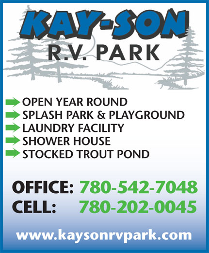 Kay-Son RV Park (780-542-7048) - Annonce illustrée======= - OPEN YEAR ROUND SPLASH PARK & PLAYGROUND LAUNDRY FACILITY SHOWER HOUSE STOCKED TROUT POND OFFICE: 780-542-7048 CELL: 780-202-0045 www.kaysonrvpark.com