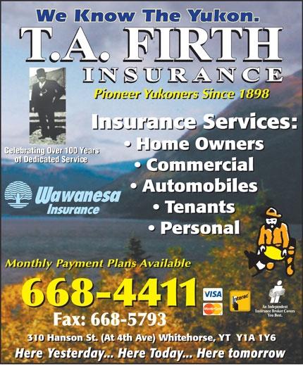 Firth T A & Son Insurance Ltd (867-668-4411) - Annonce illustrée======= - Pioneer Yukoners Since 1898 Insurance Services: Home Owners Celebrating Over 100 Years of Dedicated Service Commercial Automobiles Tenants Personal Monthly Payment Plans Available 310 Hanson St. (At 4th Ave) Whitehorse, YT  Y1A 1Y6 Here Yesterday... Here Today... Here tomorrow