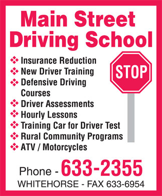 Main Street Driving School (867-633-2355) - Annonce illustrée======= - MAIN STREET DRIVING SCHOOL Insurance Reduction New Driver Training Defensive Driving Courses Driver Assessments Hourly Lessons Training Car for Driver Test Rural Community Programs ATV / Motorcycles Phone 633-2355 WHITEHORSE FAX 633-6954 STOP