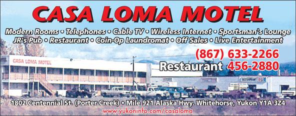 Casa Loma Motel (867-633-2266) - Annonce illustrée======= - Modern Rooms   Telephones   Cable TV   Wireless Internet   Sportsman's Lounge JR's Pub   Restaurant   Coin-Op Laundromat   Off Sales   Live Entertainment (867) 633-2266 456-2880 Restaurant 1802 Centennial St. (Porter Creek)   Mile 921 Alaska Hwy. Whitehorse, Yukon Y1A 3Z4 www.yukoninfo.com/casaloma