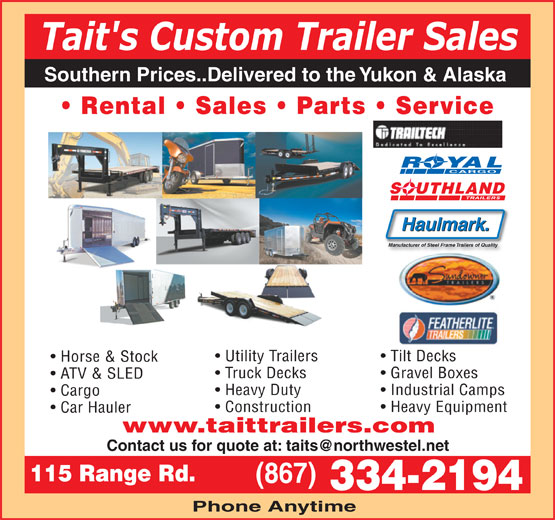 Tait's Custom Trailer Sales (867-334-2194) - Display Ad - Tait's Custom Trailer Sales Southern Prices..Delivered to the Yukon & Alaska Rental   Sales   Parts   Service ROYAL CARGO SOUTHLAND Haulmark. Manufacturer of Steel Frame Trailers of Quality Utility Trailers Tilt DecksTilt Decks Truck Decks Horse & Stock Gravel Boxes ATV & SLED Heavy Duty Industrial Camps Cargo Construction Heavy Equipment Car Hauler www.taittrailers.com 115 Range Rd. (867) 334-2194 Phone Anytime
