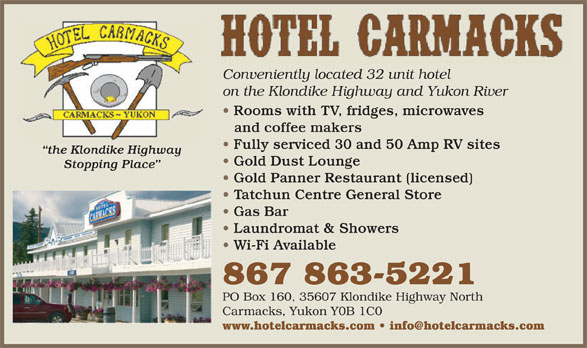 Hotel Carmacks (867-863-5221) - Annonce illustrée======= - Conveniently located 32 unit hotel on the Klondike Highway and Yukon River Rooms with TV, fridges, microwaves and coffee makers Fully serviced 30 and 50 Amp RV sites the Klondike Highway Gold Dust Lounge Stopping Place Gold Panner Restaurant (licensed) Tatchun Centre General Store Gas Bar Laundromat & Showers Wi-Fi Available 867 863-5221 PO Box 160, 35607 Klondike Highway North Carmacks, Yukon Y0B 1C0 www.hotelcarmacks.com   info@hotelcarmacks.com