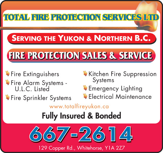 Total Fire Protection Services (867-667-2614) - Annonce illustrée======= - Kitchen Fire Suppression Fire Extinguishers Systems Fire Alarm Systems - Emergency Lighting U.L.C. Listed Electrical Maintenance Fire Sprinkler Systems www.totalfireyukon.ca Fully Insured & Bonded 667-2614 129 Copper Rd., Whitehorse, Y1A 2Z7 SERVING THE YUKON & NORTHERN B.C.