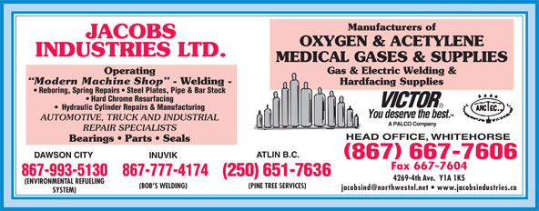 Jacob's Industries Ltd (867-667-7606) - Annonce illustrée======= - Manufacturers of JACOBS OXYGEN & ACETYLENE INDUSTRIES LTD. MEDICAL GASES & SUPPLIES Gas & Electric Welding & Operating Modern Machine Shop - Welding - Hardfacing Supplies Reboring, Spring Repairs   Steel Plates, Pipe & Bar Stock Hard Chrome Resurfacing Hydraulic Cylinder Repairs & Manufacturing AUTOMOTIVE, TRUCK AND INDUSTRIAL Bearings   Parts   Seals 867-993-5130867-777-4174 4269-4th Ave.  Y1A 1K5 (ENVIRONMENTAL REFUELING (BOB S WELDING) (PINE TREE SERVICES) SYSTEM) REPAIR SPECIALISTS