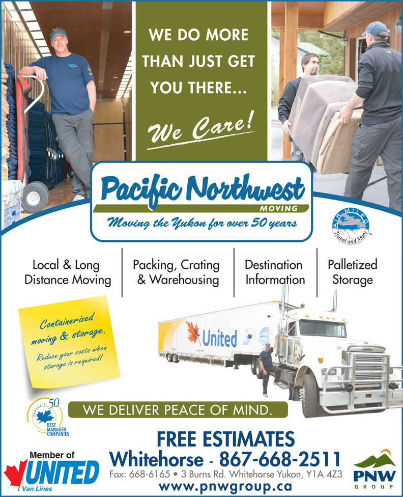 Pacific Northwest Moving (Yukon) Ltd (867-668-2511) - Annonce illustrée======= - We Care! PalletizedLocal & Long Packing, Crating Destination StorageDistance Moving & Warehousing Information Containerized moving & storage.Reduce your costs when storage is required! WE DELIVER PEACE OF MIND. FREE ESTIMATES Whitehorse - 867-668-2511 Fax: 668-6165   3 Burns Rd. Whitehorse Yukon, Y1A 4Z3 www.pnwgroup.ca YOU THERE... WE DO MORE THAN JUST GET