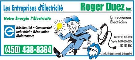 Entreprises D'Électricité Roger Duez Inc (Les) (450-438-8364) - Annonce illustrée======= - Roger Duez inc. Entrepreneur Notre Énergie l'Électricité Électricien Résidentiel   Commercial Industriel   Rénovation Maintenance Fax: (450) 438-1890 Pagette: 1-514-837-6626 450-431-8162 (450) 438-8364 438 Ch. du Lac Bertrand, St-Hippolyte