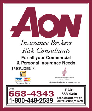 Aon Reed Stenhouse Inc (867-668-4343) - Annonce illustrée======= - AON INSURANCE BROKERS RISK CONSULTANTS For all your Commercial & Personal Insurance Needs SPECIALIZING IN: INTERAC VISA MASTERCARD i AN INDEPENDENT INSURANCE BROKER COVERS YOU BEST VISIT OUR WEBSITE AT www.aon.ca PAYMENT PLANS Office 668-4343 1-800-448-2539 Fax: 668-4340 201-9016 QUARTZ RD WHITEHORSE, YUKON