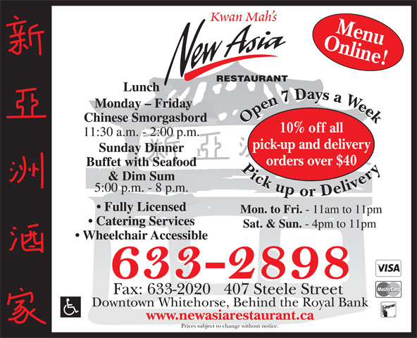 New Asia Restaurant (867-633-2898) - Annonce illustrée======= - Kwan Mah s Online!Menu RESTAURANT Lunch Monday - Friday Chinese Smorgasbord Open7 Daysa Week Pickupor Delivery Open7 Daysa Week Pickupor Delivery 10% off all 11:30 a.m. - 2:00 p.m. pick-up and delivery Sunday Dinner orders over $40 Buffet with Seafood & Dim Sum 5:00 p.m. - 8 p.m. Fully Licensed Mon. to Fri. - 11am to 11pm Catering Services Sat. & Sun. - 4pm to 11pm Wheelchair Accessible Fax: 633-2020   407 Steele Street Downtown Whitehorse, Behind the Royal Bank www.newasiarestaurant.ca Prices subject to change without notice.