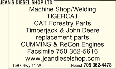 Jean's Diesel Shop Ltd (705-362-4478) - Display Ad - JEAN'S DIESEL SHOP LTDJEAN'S DIESEL SHOP LTD JEAN'S DIESEL SHOP LTD Machine Shop/Welding TIGERCAT CAT Forestry Parts Timberjack & John Deere replacement parts CUMMINS & ReCon Engines Facsimile 750 362-5616 www.jeandieselshop.com Hearst 705 362-4478 1697 Hwy 11 W ---------------