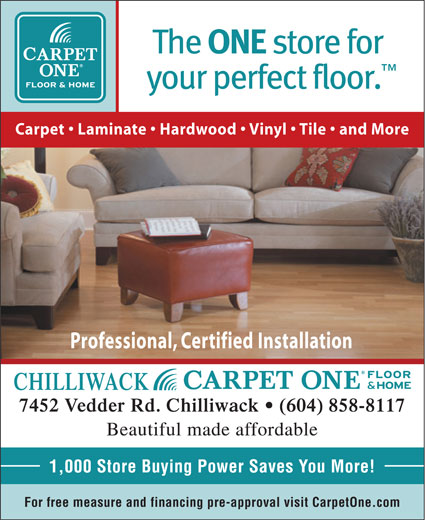 Chilliwack Floors Carpet One (604-858-8117) - Display Ad - Carpet   Laminate   Hardwood   Vinyl   Tile   and More Professional, Certified Installation CHILLIWACK 7452 Vedder Rd. Chilliwack   (604) 858-8117 Beautiful made affordable 1,000 Store Buying Power Saves You More! For free measure and financing pre-approval visit CarpetOne.com