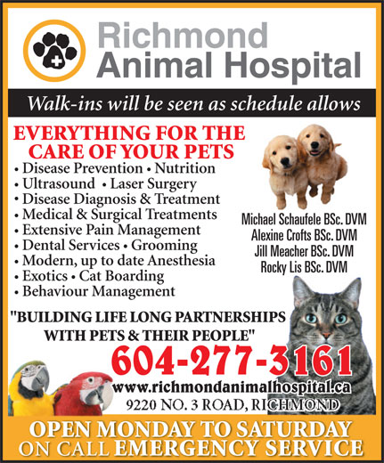 "Richmond Animal Hospital Ltd (604-277-3161) - Display Ad - Walk-ins will be seen as schedule allows EVERYTHING FOR THE CARE OF YOUR PETS Disease Prevention  Nutrition Ultrasound   Laser Surgery Disease Diagnosis & Treatment Medical & Surgical Treatments Michael Schaufele BSc. DVM Extensive Pain Management Alexine Crofts BSc. DVM Dental Services Grooming Jill Meacher BSc. DVM Modern, up to date Anesthesia Rocky Lis BSc. DVM Exotics  Cat Boarding Behaviour Management ""BUILDING LIFE LONG PARTNERSHIPS WITH PETS & THEIR PEOPLE"" 604-277-3161 www.richmondanimalhospital.ca 9220 NO. 3 ROAD, RICHMOND OPEN MONDAY TO SATURDAY ON CALL EMERGENCY SERVICE Walk-ins will be seen as schedule allows EVERYTHING FOR THE CARE OF YOUR PETS Disease Prevention  Nutrition Ultrasound   Laser Surgery Disease Diagnosis & Treatment Medical & Surgical Treatments Michael Schaufele BSc. DVM Extensive Pain Management Alexine Crofts BSc. DVM Dental Services Grooming Jill Meacher BSc. DVM Modern, up to date Anesthesia Rocky Lis BSc. DVM Exotics  Cat Boarding Behaviour Management ""BUILDING LIFE LONG PARTNERSHIPS WITH PETS & THEIR PEOPLE"" 604-277-3161 www.richmondanimalhospital.ca 9220 NO. 3 ROAD, RICHMOND OPEN MONDAY TO SATURDAY ON CALL EMERGENCY SERVICE"