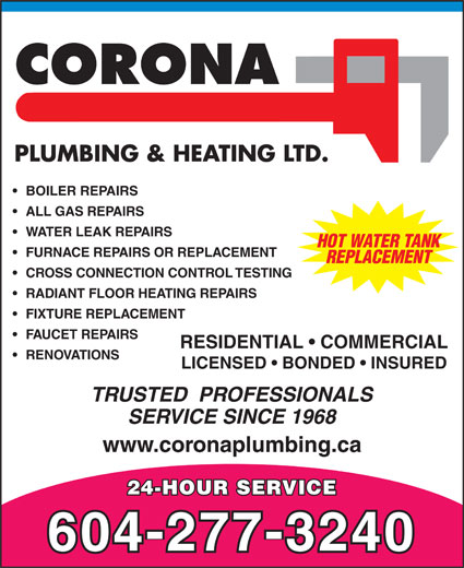 Corona Plumbing & Heating Ltd (604-277-3240) - Annonce illustrée======= - ALL GAS REPAIRS WATER LEAK REPAIRS HOT WATER TANK FURNACE REPAIRS OR REPLACEMENT REPLACEMENT CROSS CONNECTION CONTROL TESTING RADIANT FLOOR HEATING REPAIRS FIXTURE REPLACEMENT FAUCET REPAIRS BOILER REPAIRS RENOVATIONS LICENSED   BONDED   INSURED TRUSTED  PROFESSIONALS SERVICE SINCE 1968 www.coronaplumbing.ca 24-HOUR SERVICE 604-277-3240 RESIDENTIAL   COMMERCIAL