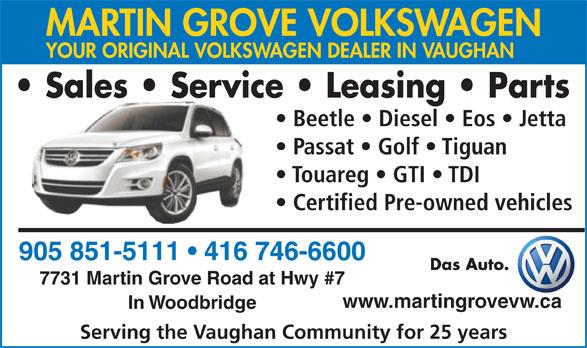 Martin Grove Volkswagen (905-851-5111) - Annonce illustrée======= - MARTIN GROVE VOLKSWAGEN MARTIN GROVE VOLKSWAGEN YOUR ORIGINAL VOLKSWAGEN DEALER IN VAUGHAN Sales   Service   Leasing   Parts Beetle   Diesel   Eos   Jetta Passat   Golf   Tiguan Touareg   GTI   TDI Certified Pre-owned vehicles 905 851-5111   416 746-6600 Das Auto. 7731 Martin Grove Road at Hwy #7 www.martingrovevw.ca In Woodbridge Serving the Vaughan Community for 25 years YOUR ORIGINAL VOLKSWAGEN DEALER IN VAUGHAN Sales   Service   Leasing   Parts Beetle   Diesel   Eos   Jetta Passat   Golf   Tiguan Touareg   GTI   TDI Certified Pre-owned vehicles 905 851-5111   416 746-6600 Das Auto. 7731 Martin Grove Road at Hwy #7 www.martingrovevw.ca In Woodbridge Serving the Vaughan Community for 25 years