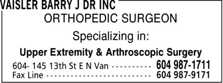Vaisler Barry J Dr Inc (604-987-1711) - Annonce illustrée======= - ORTHOPEDIC SURGEON Specializing in: Upper Extremity & Arthroscopic Surgery ORTHOPEDIC SURGEON Specializing in: Upper Extremity & Arthroscopic Surgery