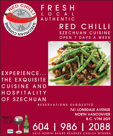 Red Chilli Szechuan Restaurant Ltd (604-986-2088) - Annonce illustrée======= - AUTHENTI RED CHILLI LO FRESH LO FRESH CUISINE AND OF SZECHUAN EXPERIENCE... 741 LONSDALE AVENUE 604 SZECHUAN CUISINE THE EXQUISITE OPEN 7 DAYS A WEEK B.C. V7M 2G9 HOSPITALITY NORTH VANCOUVER RESERVATIONS SUGGESTED AUTHENTI 2088 986 2013 NORTH SHORE READERS CHOICE WINNER RED CHILLI SZECHUAN CUISINE OPEN 7 DAYS A WEEK EXPERIENCE... THE EXQUISITE CUISINE AND HOSPITALITY OF SZECHUAN RESERVATIONS SUGGESTED 741 LONSDALE AVENUE NORTH VANCOUVER B.C. V7M 2G9 604 986 2088 2013 NORTH SHORE READERS CHOICE WINNER