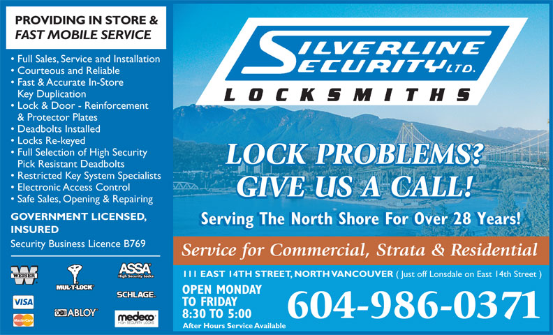 Silverline Security Locksmith Ltd (604-986-0371) - Annonce illustrée======= - PROVIDING IN STORE & FAST MOBILE SERVICE Full Sales, Service and Installation Courteous and Reliable Fast & Accurate In-Store Key Duplication Lock & Door - Reinforcement & Protector Plates Deadbolts Installed Locks Re-keyed Full Selection of High Security LOCK PROBLEMS? Pick Resistant Deadbolts Restricted Key System Specialists Electronic Access Control GIVE US A CALL! Safe Sales, Opening & Repairing GOVERNMENT LICENSED, Serving The North Shore For Over 28 Years! INSURED Security Business Licence B769 Service for Commercial, Strata & Residential 111 EAST 14TH STREET, NORTH VANCOUVER ( Just off Lonsdale on East 14th Street ) High Security Locks OPEN MONDAY TO FRIDAY 8:30 TO 5:00 604-986-0371 After Hours Service Available PROVIDING IN STORE & FAST MOBILE SERVICE Full Sales, Service and Installation Courteous and Reliable Fast & Accurate In-Store Key Duplication Lock & Door - Reinforcement & Protector Plates Deadbolts Installed Locks Re-keyed Full Selection of High Security LOCK PROBLEMS? Pick Resistant Deadbolts Restricted Key System Specialists Electronic Access Control GIVE US A CALL! Safe Sales, Opening & Repairing GOVERNMENT LICENSED, Serving The North Shore For Over 28 Years! INSURED Security Business Licence B769 Service for Commercial, Strata & Residential 111 EAST 14TH STREET, NORTH VANCOUVER ( Just off Lonsdale on East 14th Street ) High Security Locks OPEN MONDAY TO FRIDAY 8:30 TO 5:00 604-986-0371 After Hours Service Available